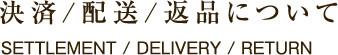 決済/配送/返品について SETTLEMENT / DELIVERY / RETURN